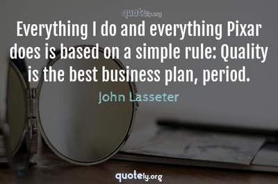 Photo Quote of Everything I do and everything Pixar does is based on a simple rule: Quality is the best business plan, period.