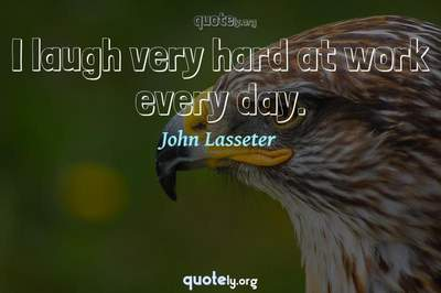 Photo Quote of I laugh very hard at work every day.