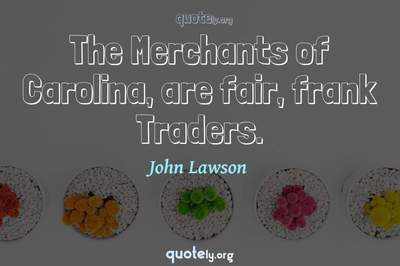 Photo Quote of The Merchants of Carolina, are fair, frank Traders.
