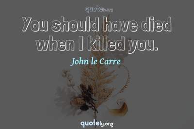 Photo Quote of You should have died when I killed you.