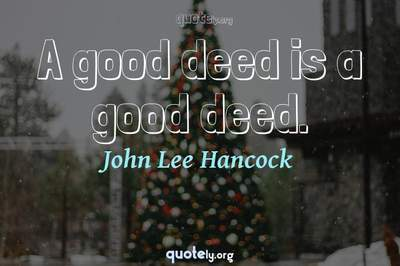 Photo Quote of A good deed is a good deed.