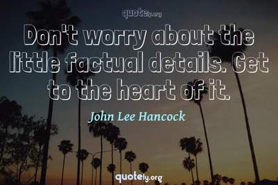 Photo Quote of Don't worry about the little factual details. Get to the heart of it.
