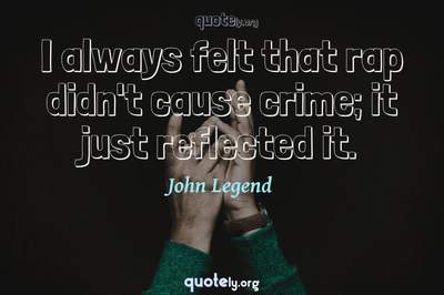 Photo Quote of I always felt that rap didn't cause crime; it just reflected it.