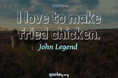 Photo Quote of I love to make fried chicken.