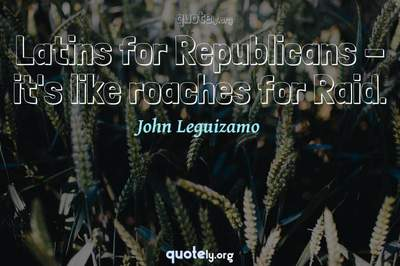 Photo Quote of Latins for Republicans - it's like roaches for Raid.