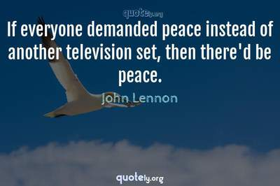 Photo Quote of If everyone demanded peace instead of another television set, then there'd be peace.