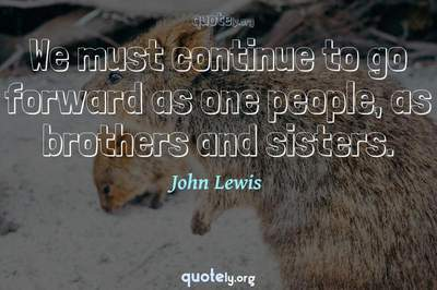 Photo Quote of We must continue to go forward as one people, as brothers and sisters.