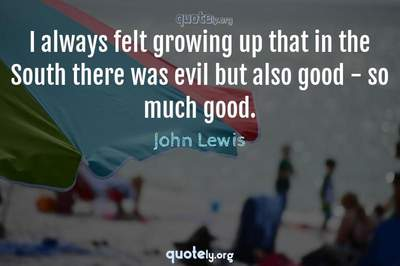Photo Quote of I always felt growing up that in the South there was evil but also good - so much good.