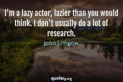Photo Quote of I'm a lazy actor, lazier than you would think. I don't usually do a lot of research.