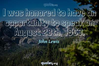 Photo Quote of I was honored to have an opportunity to speak on August 28th, 1963.