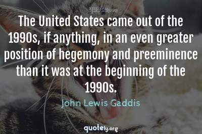 Photo Quote of The United States came out of the 1990s, if anything, in an even greater position of hegemony and preeminence than it was at the beginning of the 1990s.