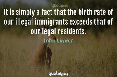 Photo Quote of It is simply a fact that the birth rate of our illegal immigrants exceeds that of our legal residents.