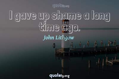 Photo Quote of I gave up shame a long time ago.