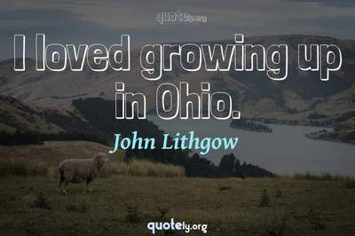 Photo Quote of I loved growing up in Ohio.