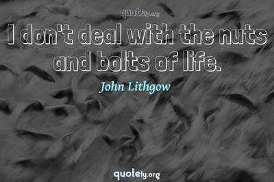 Photo Quote of I don't deal with the nuts and bolts of life.