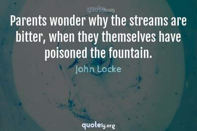 Photo Quote of Parents wonder why the streams are bitter, when they themselves have poisoned the fountain.