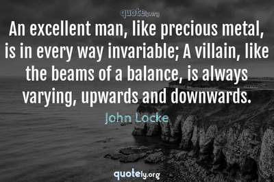 Photo Quote of An excellent man, like precious metal, is in every way invariable; A villain, like the beams of a balance, is always varying, upwards and downwards.