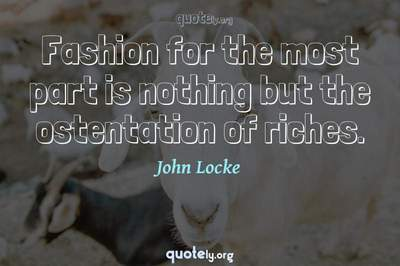 Photo Quote of Fashion for the most part is nothing but the ostentation of riches.