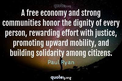 Photo Quote of A free economy and strong communities honor the dignity of every person, rewarding effort with justice, promoting upward mobility, and building solidarity among citizens.