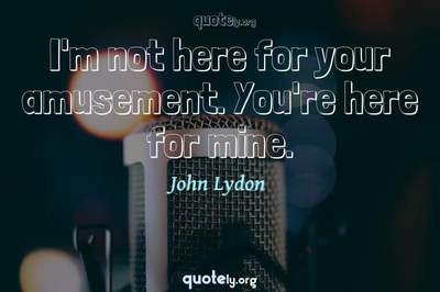 Photo Quote of I'm not here for your amusement. You're here for mine.