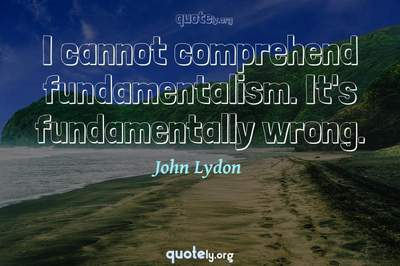 Photo Quote of I cannot comprehend fundamentalism. It's fundamentally wrong.