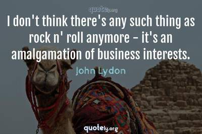 Photo Quote of I don't think there's any such thing as rock n' roll anymore - it's an amalgamation of business interests.