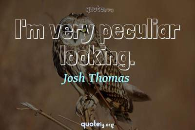 Photo Quote of I'm very peculiar looking.