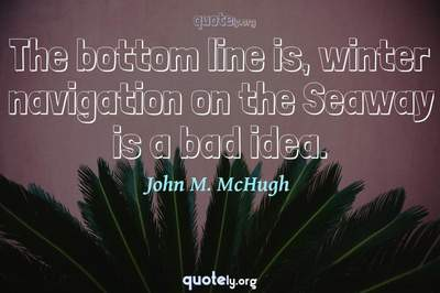 Photo Quote of The bottom line is, winter navigation on the Seaway is a bad idea.