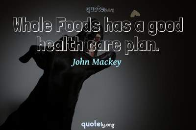 Photo Quote of Whole Foods has a good health care plan.