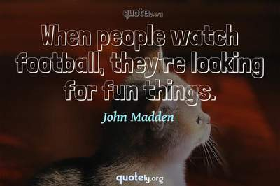 Photo Quote of When people watch football, they're looking for fun things.