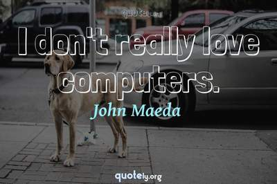 Photo Quote of I don't really love computers.