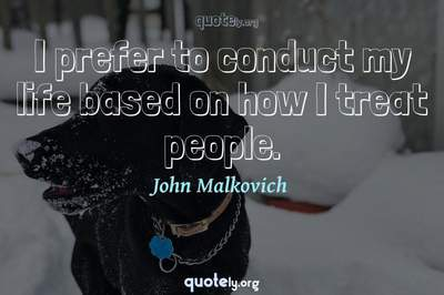 Photo Quote of I prefer to conduct my life based on how I treat people.