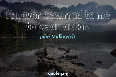 Photo Quote of It never occurred to me to be an actor.