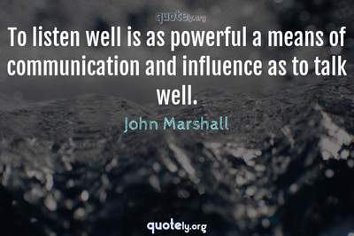 Photo Quote of To listen well is as powerful a means of communication and influence as to talk well.