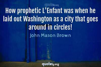 Photo Quote of How prophetic L'Enfant was when he laid out Washington as a city that goes around in circles!