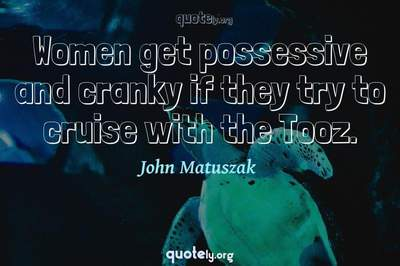 Photo Quote of Women get possessive and cranky if they try to cruise with the Tooz.