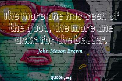 Photo Quote of The more one has seen of the good, the more one asks for the better.