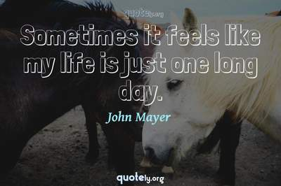 Photo Quote of Sometimes it feels like my life is just one long day.