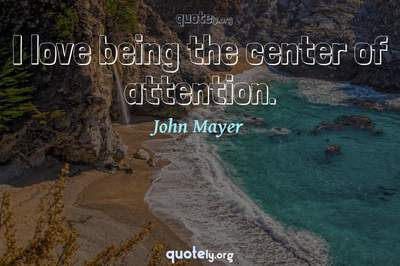 Photo Quote of I love being the center of attention.