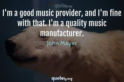 Photo Quote of I'm a good music provider, and I'm fine with that. I'm a quality music manufacturer.