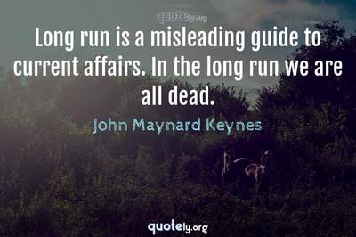 Photo Quote of Long run is a misleading guide to current affairs. In the long run we are all dead.