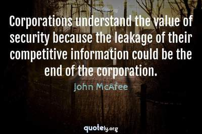 Photo Quote of Corporations understand the value of security because the leakage of their competitive information could be the end of the corporation.