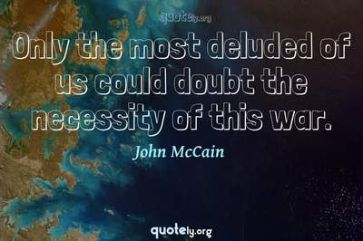 Photo Quote of Only the most deluded of us could doubt the necessity of this war.