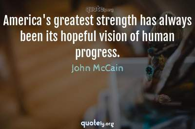 Photo Quote of America's greatest strength has always been its hopeful vision of human progress.