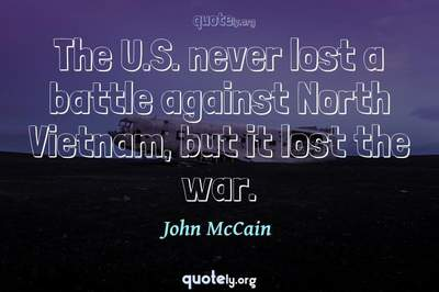 Photo Quote of The U.S. never lost a battle against North Vietnam, but it lost the war.