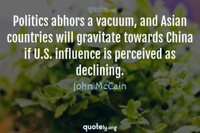 Photo Quote of Politics abhors a vacuum, and Asian countries will gravitate towards China if U.S. influence is perceived as declining.