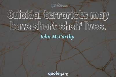 Photo Quote of Suicidal terrorists may have short shelf lives.