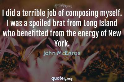 Photo Quote of I did a terrible job of composing myself. I was a spoiled brat from Long Island who benefitted from the energy of New York.