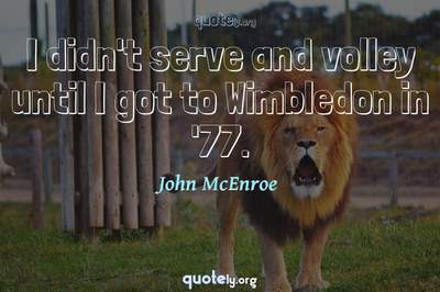 Photo Quote of I didn't serve and volley until I got to Wimbledon in '77.