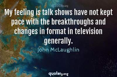 Photo Quote of My feeling is talk shows have not kept pace with the breakthroughs and changes in format in television generally.